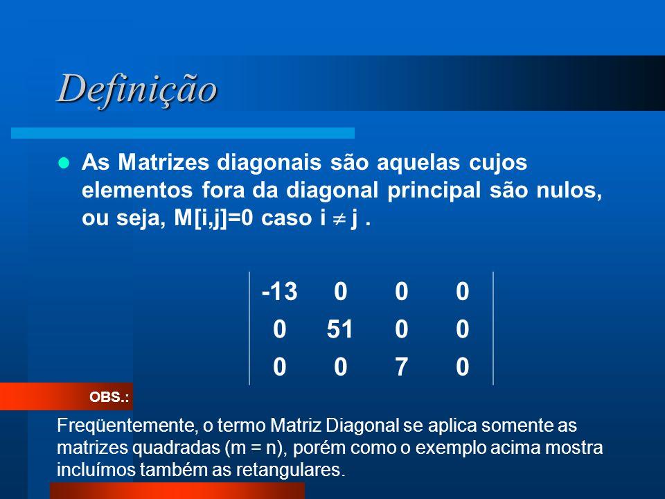 Definição As Matrizes diagonais são aquelas cujos elementos fora da diagonal principal são nulos, ou seja, M[i,j]=0 caso i  j .